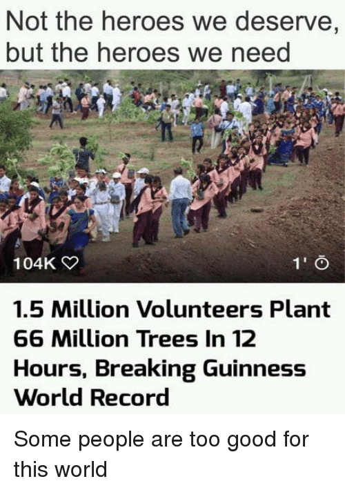 guinness: Not the heroes we deserve,  but the heroes we need  104K  1.5 Million Volunteers Plant  66 Million Trees In 12  Hours, Breaking Guinness  World Record Some people are too good for this world