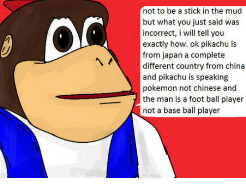 Pikachu, Pokemon, and China: not to be a stick in the mud  but what you just said was  incorrect, i will tell you  exactly how. ok pikachu is  from japan a complete  different country from china  and pikachu is speaking  0  pokemon not chinese and  the man is a foot ball player  not a base ball player