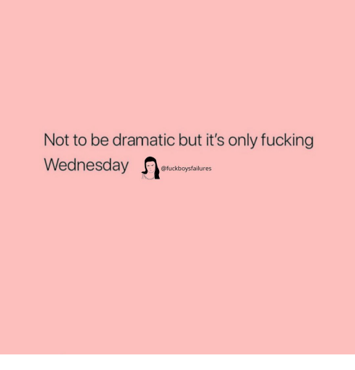 Fucking, Wednesday, and Girl Memes: Not to be dramatic but it's only fucking  Wednesday etuckboytal