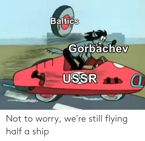 Flying: Not to worry, we're still flying half a ship