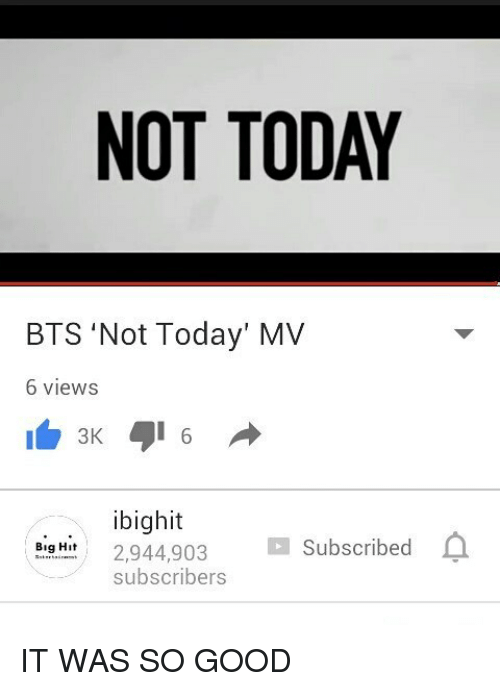 Not Today Bts: NOT TODAY  BTS 'Not Today' MV  6 views  3K  ibighit  2,944,903  Subscribed  Big H  subscribers IT WAS SO GOOD