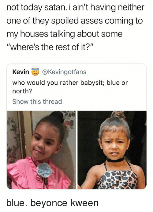 "Kween: not today satan. i ain't having neither  one of they spoiled asses coming to  my houses talking about some  ""where's the rest of it?""  Kevin画@Kevingotfans  who would you rather babysit; blue or  north?  Show this thread blue. beyonce kween"