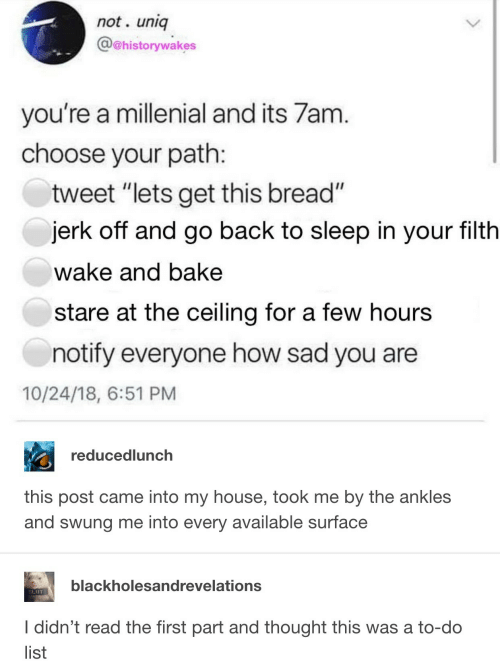 """A Millenial: not. uniq  @@historywakes  you're a millenial and its 7am  choose your path  tweet """"lets get this bread""""  jerk off and go back to sleep in your filth  wake and bake  stare at the ceiling for a few hours  notify everyone how sad you are  10/24/18, 6:51 PM  reducedlunch  this post came into my house, took me by the ankles  and swung me into every available surface  blackholesandrevelations  SLIUT  I didn't read the first part and thought this was a to-do  list"""