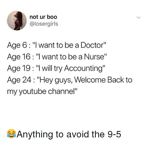 """my youtube: not ur boo  @losergirls  Age 6: """"I want to be a Doctor""""  Age 16: """"I want to be a Nurse""""  Age 19: """"l will try Accounting""""  Age 24: """"Hey guys, Welcome Back to  my youtube channel"""" 😂Anything to avoid the 9-5"""