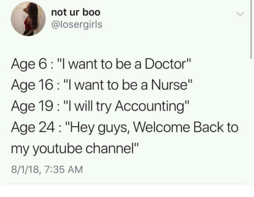 """my youtube: not ur boo  @losergirls  Age 6: """"l want to be a Doctor""""  Age 16: """"l want to be a Nurse""""  Age 19: """"l will try Accounting""""  Age 24 """"Hey guys, Welcome Back to  my youtube channel""""  8/1/18, 7:35 AM"""