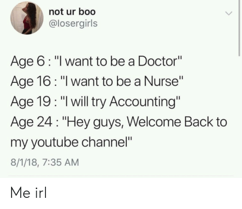 """my youtube: not ur boo  @losergirls  Age 6: """"l want to be a Doctor""""  Age 16: """"l want to be a Nurse""""  Age 19: """"l will try Accounting""""  Age 24 """"Hey guys, Welcome Back to  my youtube channel""""  8/1/18, 7:35 AM Me irl"""