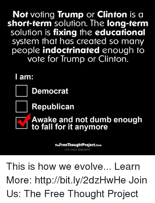 Vote Trump: Not voting Trump or Clinton is a  short-term solution. The long-term  solution is fixing the educational  system that has created so many  people indoctrinated enough to  vote for Trump or Clinton.  I am:  Democrat  Republican  Awake and not dumb enough  to fall for it anymore  TheFreeThoughtProject.com  H/TI ANDY BOROWITZ This is how we evolve...   Learn More: http://bit.ly/2dzHwHe Join Us: The Free Thought Project