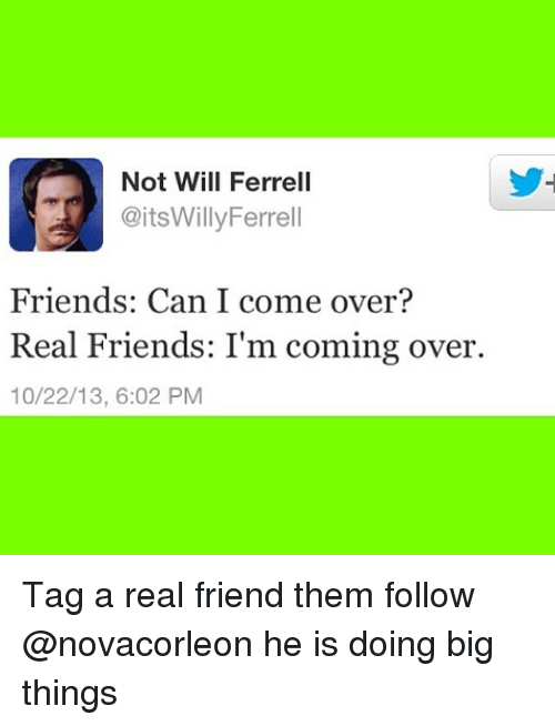 Come Over, Friends, and Memes: Not Will Ferrell  @itsWillyFerrell  Friends: Can I come over?  Real Friends: I'm coming over.  10/22/13, 6:02 PM Tag a real friend them follow @novacorleon he is doing big things