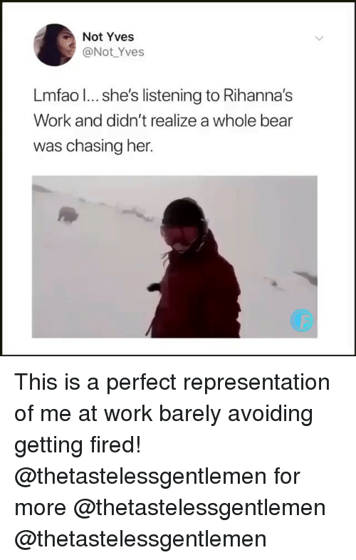 Memes, Work, and Bear: Not Yves  @Not _Yves  Lmfao l... she's listening to Rihanna's  Work and didn't realize a whole bear  was chasing her. This is a perfect representation of me at work barely avoiding getting fired! @thetastelessgentlemen for more @thetastelessgentlemen @thetastelessgentlemen