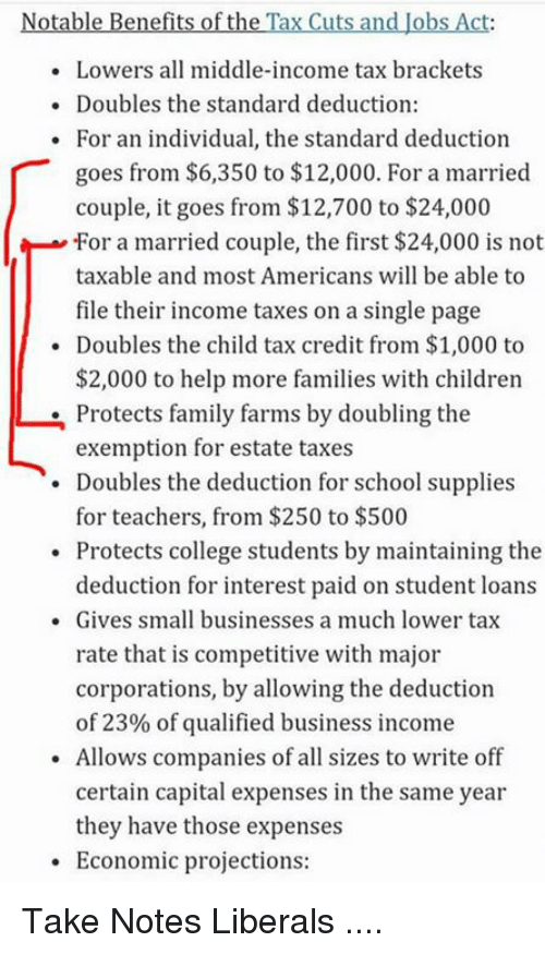 child tax credit: Notable Benefits of the Tax Cuts and Jobs Act:  Lowers all middle-income tax brackets  . Doubles the standard deduction:  . For an individual, the standard deduction  goes from $6,350 to $12,000. For a married  couple, it goes from $12,700 to $24,000  -for a married couple, the first $24,000 is not  taxable and most Americans will be able to  file their income taxes on a single page  Doubles the child tax credit from $1,000 to  $2,000 to help more families with children  Protects family farms by doubling the  exemption for estate taxes  . Doubles the deduction for school supplies  for teachers, from $250 to $500  Protects college students by maintaining the  deduction for interest paid on student loans  . Gives small businesses a much lower tax  rate that is competitive with major  corporations, by allowing the deduction  of 23% of qualified business income  Allows companies of all sizes to write off  certain capital expenses in the same year  they have those expenses  Economic projections: Take Notes Liberals ....