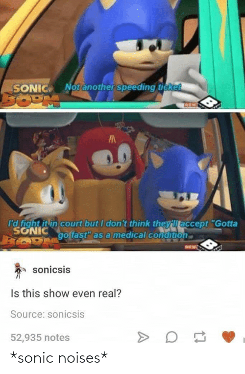 "Speeding: Notanother speeding ticket  SONIC  I'd fight it in court but I don't think theyillaccept ""Gotta  SONIC  go fast"" as a medical condition  NEW  sonicsis  Is this show even real?  Source: sonicsis  52,935 notes *sonic noises*"