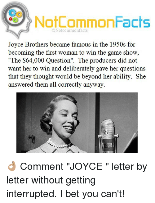 "game shows: NotCommonFacts  @Not common facts  Joyce Brothers became famous in the 1950s for  becoming the first woman to win the game show  ""The $64,000 Question"". The producers did not  want her to win and deliberately gave her questions  that they thought would be beyond her ability. She  answered them all correctly anyway. 👌🏽 Comment ""JOYCE "" letter by letter without getting interrupted. I bet you can't!"