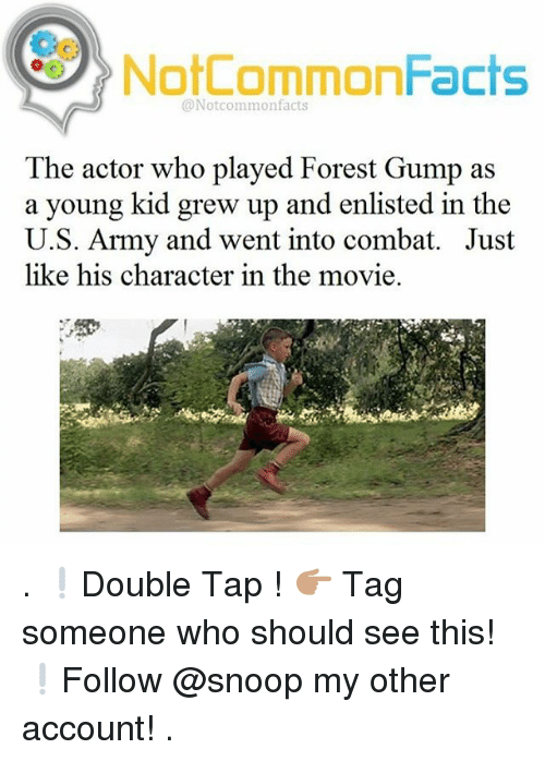 Combate: NotCommonFacts  @Notcommon facts  The actor who played Forest Gump as  a young kid grew up and enlisted in the  U.S. Army and went into combat. Just  like his character in the movie. . ❕Double Tap ! 👉🏽 Tag someone who should see this! ❕Follow @snoop my other account! .