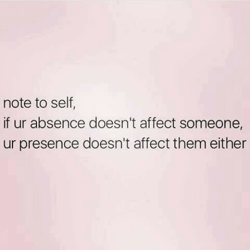 absence: note to self  if ur absence doesn't affect someone,  ur presence doesn't affect them either