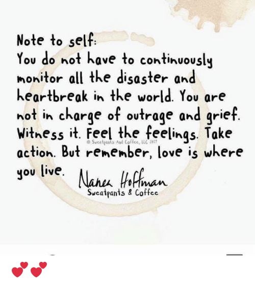 Take Action: Note to sell  ou do not have to continuously  nonitor all the disaster and  heartbreak in the world. You are  not in charge of ovtrage and grief  withess it. Feel the feelings Take  action. But remember, love is where  you live. Nau hicn  imam  Sweatpants & Coffee 💕💕