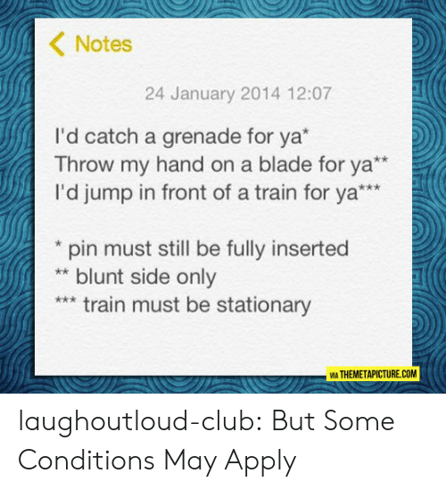 grenade: Notes  24 January 2014 12:07  I'd catch a grenade for ya*  Throw my hand on a blade for ya  I'd jump in front of a train for ya*  pin must still be fully inserted  blunt side only  train must be stationary  VIA THEMETAPICTURE.COM laughoutloud-club:  But Some Conditions May Apply