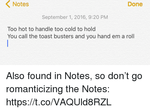 Memes, Toast, and Cold: Notes  Done  September 1, 2016, 9:20 PM  Too hot to handle too cold to hold  You call the toast busters and you hand em a roll Also found in Notes, so don't go romanticizing the Notes: https://t.co/VAQUld8RZL