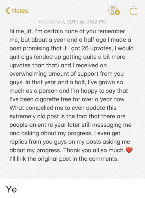 Messaging: Notes  February 7, 2019 at 9:02 PM  hi me irl. i'm certain none of you remember  me, but about a year and a half ago I made a  post promising that if I got 26 upvotes, I would  quit cigs (ended up getting quite a bit more  upvotes than that) and I received an  overwhelming amount of support from you  guys. In that year and a half, I've grown so  much as a person and I'm happy to say that  I've been cigarette free for over a year now  What compelled me to even update this  extremely old post is the fact that there are  people an entire year later still messaging me  and asking about my progress. I even get  replies from you guys on my posts asking me  about my progress. Thank you all so much  I'll link the original post in the comments. Ye
