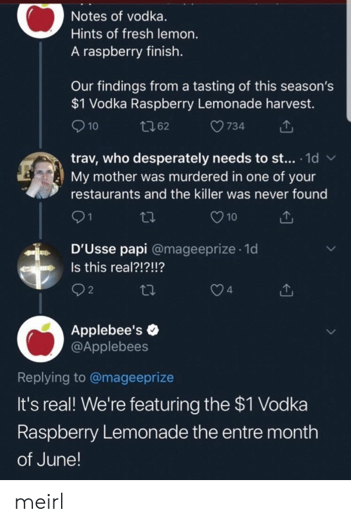 Fresh, Applebee's, and Restaurants: Notes of vodka.  Hints of fresh lemon.  A raspberry finish.  Our findings from a tasting of this season's  $1 Vodka Raspberry Lemonade harvest.  10  734  t62  trav, who desperately needs to st... 1d  My mother was murdered in one of your  W  restaurants and the killer was never found  21  10  D'Usse papi @mageeprize 1d  .  Is this real?!?!!?  n  2  4  Applebee's  @Applebees  Replying to @mageeprize  It's real! We're featuring the $1 Vodka  Raspberry Lemonade the entre month  of June! meirl