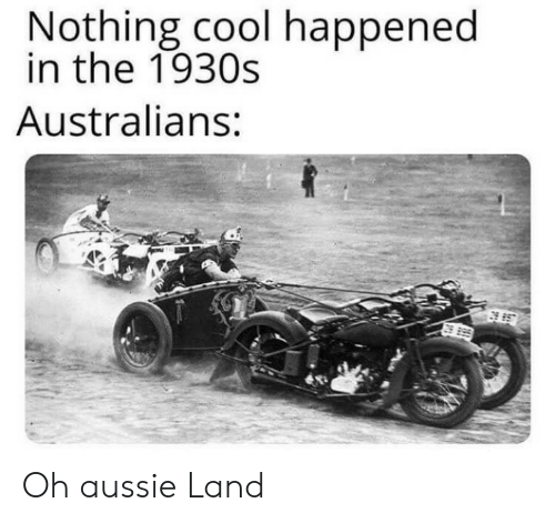 Cool, Aussie, and Nothing: Nothing cool happened  in the 1930s  Australians: Oh aussie Land