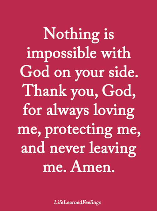 God, Memes, and Thank You: Nothing is  impossible with  God on your side.  Thank you, God,  for always loving  me, protecting me,  and never leaving  me. Amen  LifeLearnedFeelings