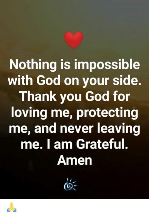 God, Memes, and Thank You: Nothing is impossible  with God on your side.  Thank you God for  loving me, protecting  me, and never leaving  me. I am Grateful.  Amen 🙏