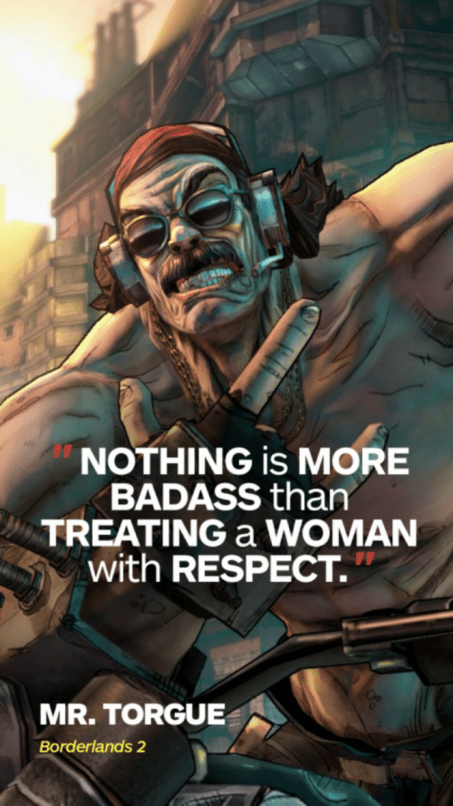 borderlands: NOTHING is MORE  BADASS than  TREATING a WOMAN  with RESPECT.  MR. TORGUE  Borderlands 2