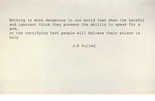 fuller: Nothing is more dangerous in our world than when the hateful  and ignorant think they possess the ability to speak for a  god,  or the terrifying fact people will believe their poison is  holy  J.K Fuller