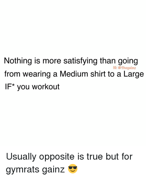 Gainz: Nothing is more satisfying than going  from wearing a Medium shirt to a Large  IF* you workout  10: @thegainz Usually opposite is true but for gymrats gainz 😎