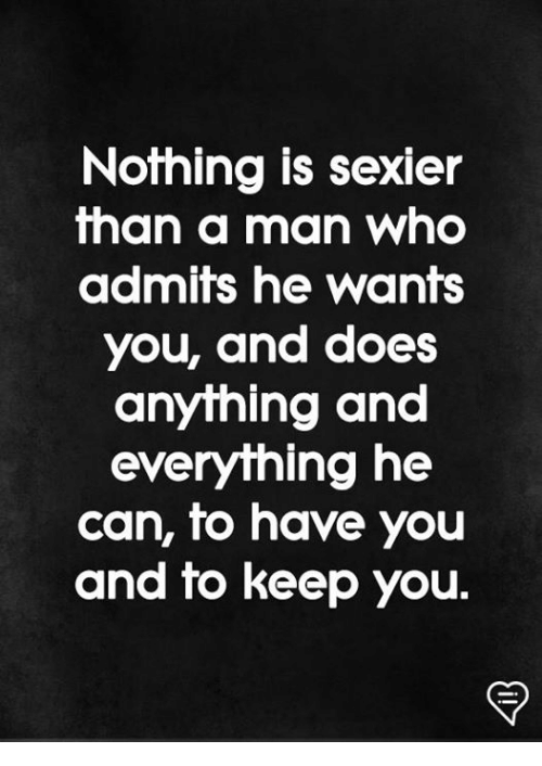 Memes, 🤖, and Who: Nothing is sexier  han a man who  admifs he wants  you, and does  anything and  everything he  can, to have you  and to keep you.