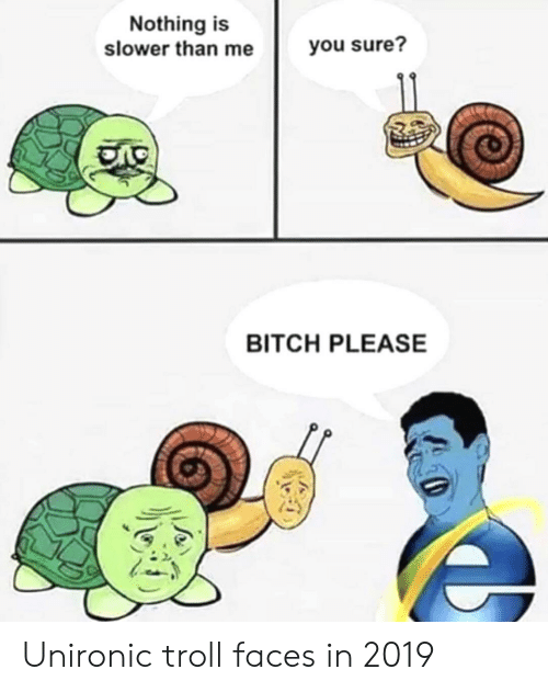 troll faces: Nothing is  slower than me  you sure?  BITCH PLEASE Unironic troll faces in 2019