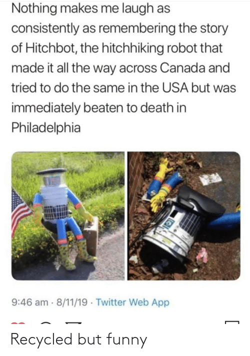 That Made: Nothing makes me laugh as  consistently as remembering the story  of Hitchbot, the hitchhiking robot that  made it all the way across Canada and  tried to do the same in the USA but was  immediately beaten to death in  Philadelphia  9:46 am 8/11/19 · Twitter Web App Recycled but funny