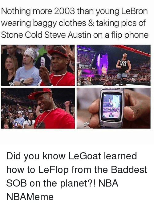 cold-steve-austin: Nothing more 2003 than young LeBron  wearing baggy clothes & taking pics of  Stone Cold Steve Austin on a flip phone  FeAR Did you know LeGoat learned how to LeFlop from the Baddest SOB on the planet?! NBA NBAMeme