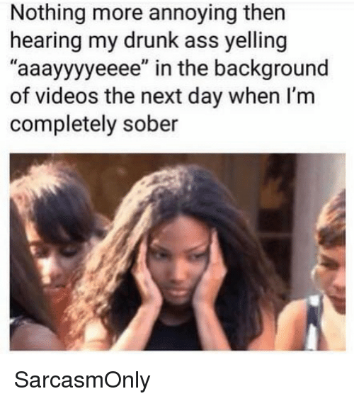 "Ass, Drunk, and Funny: Nothing more annoying then  hearing my drunk ass yelling  ""aaayyyyeeee"" in the background  of videos the next day when I'm  completely sober SarcasmOnly"