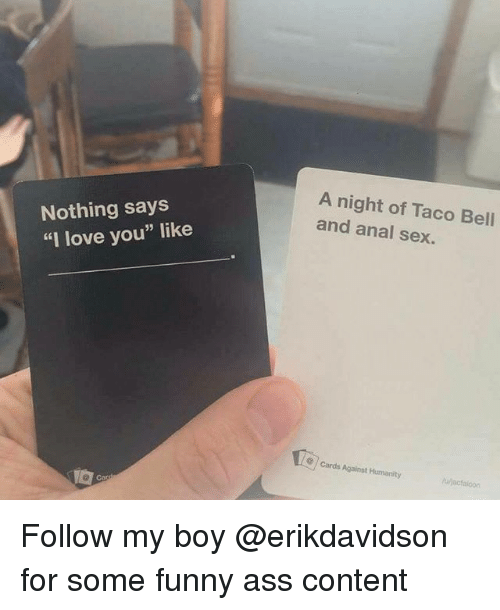 """Analism: Nothing says  """"I love you"""" like  A night of Taco Bell  and anal sex.  cards Against Humanity Follow my boy @erikdavidson for some funny ass content"""