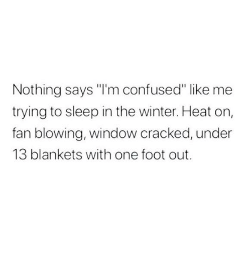 """Confused, Dank, and Winter: Nothing says """"I'm confused"""" like me  trying to sleep in the winter. Heat on,  fan blowing, window cracked, under  13 blankets with one foot out."""