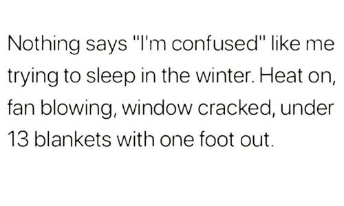 """Confused, Winter, and Cracked: Nothing says """"I'm confused"""" like me  trying to sleep in the winter. Heat on,  fan blowing, window cracked, under  13 blankets with one foot out."""
