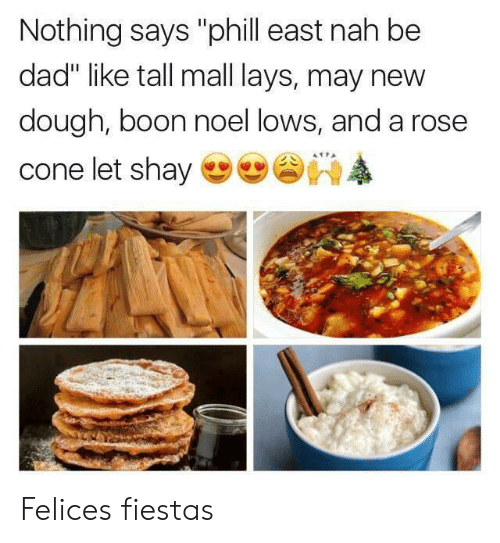 "boon: Nothing says ""phill east nah be  dad"" like tall mall lays, may nevw  dough, boon noel lows, and a rose  cone let shay Felices fiestas"
