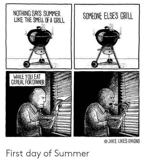 The Smell: NOTHING SAYS SUMMER  LIKE THE SMELL OF A GRILL  SOMEONE ELSES GRILL  WHILE YOU EAT  CEREAL FOR DINNER  @JAKE LIKES ONIONS First day of Summer