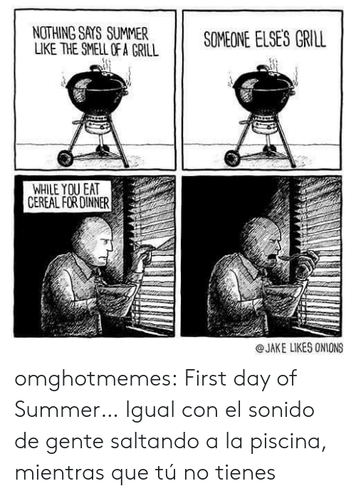The Smell: NOTHING SAYS SUMMER  LIKE THE SMELL OF A GRILL  SOMEONE ELSES GRILL  WHILE YOU EAT  CEREAL FOR DINNER  @JAKE LIKES ONIONS omghotmemes:  First day of Summer…  Igual con el sonido de gente saltando a la piscina, mientras que tú no tienes