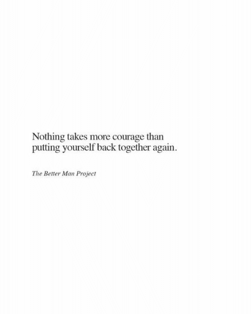 Courage, Back, and Project: Nothing takes more courage than  putting yourself back together again.  The Better Man Project