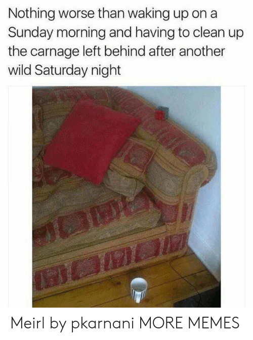 saturday night: Nothing worse than waking up on a  Sunday morning and having to clean up  the carnage left behind after another  wild Saturday night Meirl by pkarnani MORE MEMES