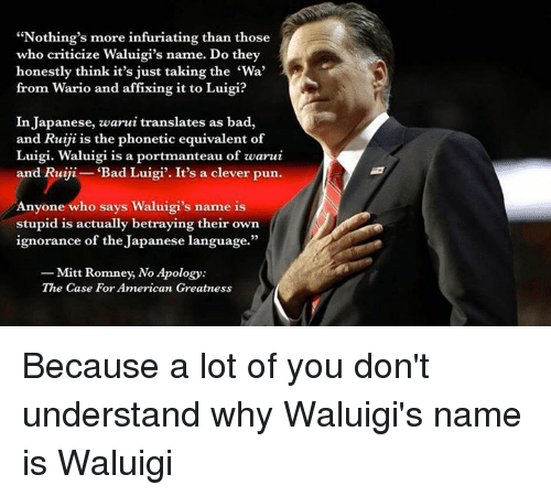 """Clever Puns: """"Nothing's more infuriating than those  who criticize Waluigi's name. Do they  honestly think it's just taking the 'Wa'  from Wario and affixing it to Luigi?  In Japanese, zwarui translates as bad,  and Ruiji is the phonetic equivalent of  Luigi. Waluigi is a portmanteau of zwarui  and Ruiji Bad Luigi'. It's a clever pun  Anyone who says Waluigi's name is  stupid is actually betraying their own  ignorance of the Japanese language.""""  Mitt Romney, No Apology:  The Case For American Greatness Because a lot of you don't understand why Waluigi's name is Waluigi"""