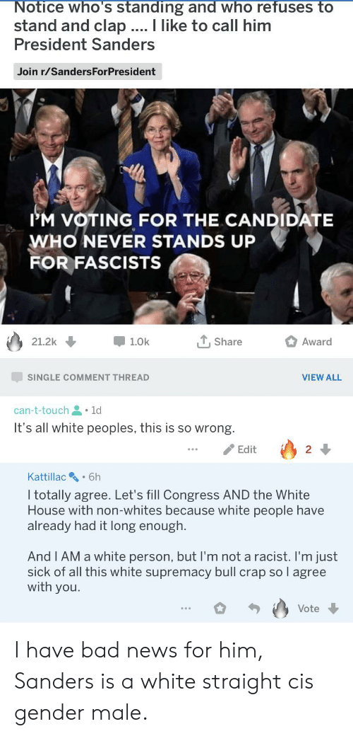T Touch: Notice who's standing and who refuses to  stand and clap ... I like to call him  President Sanders  Join r/SandersForPresident  IM VOTING FOR THE CANDIDATE  WHO NEVER STANDS UP  FOR FASCISTS  , Share  Award  21.2k  1.0k  SINGLE COMMENT THREAD  VIEW ALL  can-t-touch 1d  It's all white peoples, this is so wrong.  Edit  2  Kattillac  6h  I totally agree. Let's fill Congress AND the White  House with non-whites because white people have  already had it long enough.  And I AM a white person, but I'm not a racist. I'm just  sick of all this white supremacy bull crap so l agree  with you.  Vote I have bad news for him, Sanders is a white straight cis gender male.