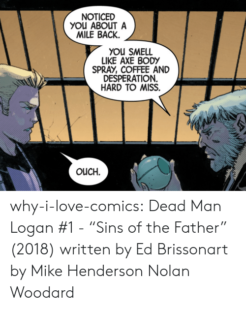 "You Smell Like: NOTICED  YOu ABOUT A  MILE BACK.  YOU SMELL  LIKE AXE BODY  SPRAY, COFFEE AND  DESPERATION  HARD TO MISS.  OUCH. why-i-love-comics:  Dead Man Logan #1 - ""Sins of the Father"" (2018) written by Ed Brissonart by Mike Henderson  Nolan Woodard"