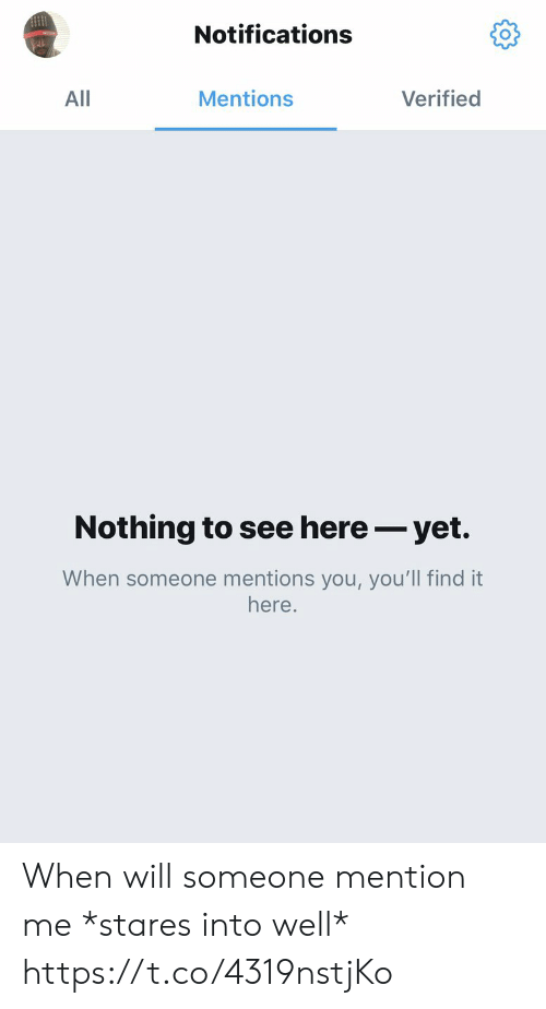 Memes, 🤖, and Will: Notifications  Mentions  Verified  All  Nothing to see here- yet.  When someone mentions you, you'll find it  here. When will someone mention me *stares into well* https://t.co/4319nstjKo