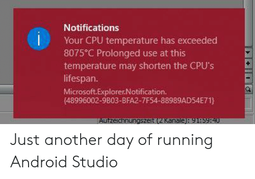 Explorer: Notifications  Your CPU temperature has exceeded  8075 C Prolonged use at this  temperature may shorten the CPU's  lifespan.  Microsoft.Explorer.Notification.  (48996002-9803-BFA2-7F54-88989AD54E71}  Autzeichnungszeit (2 Kanale): 91:5940 Just another day of running Android Studio