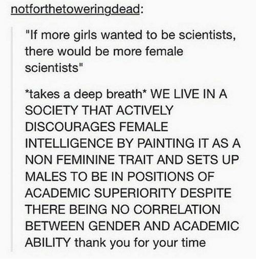 """Memes, Superior, and 🤖: notiorthetoweringdead:  """"If more girls wanted to be scientists,  there would be more female  scientists""""  *takes a deep breath* WE LIVE IN A  SOCIETY THAT ACTIVELY  DISCOURAGES FEMALE  INTELLIGENCE BY PAINTING IT AS A  NON FEMININE TRAIT AND SETS UP  MALES TO BE IN POSITIONS OF  ACADEMIC SUPERIORITY DESPITE  THERE BEING NO CORRELATION  BETWEEN GENDER AND ACADEMIC  ABILITY thank you for your time"""