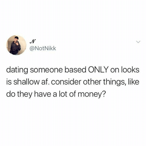 Humans of Tumblr: @NotNikk  dating someone based ONLY on looks  is shallow af. consider other things, like  do they have a lot of money?