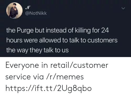Memes, The Purge, and Retail: @NotNikk  the Purge but instead of killing for 24  hours were allowed to talk to customers  the way they talk to us Everyone in retail/customer service via /r/memes https://ift.tt/2Ug8qbo